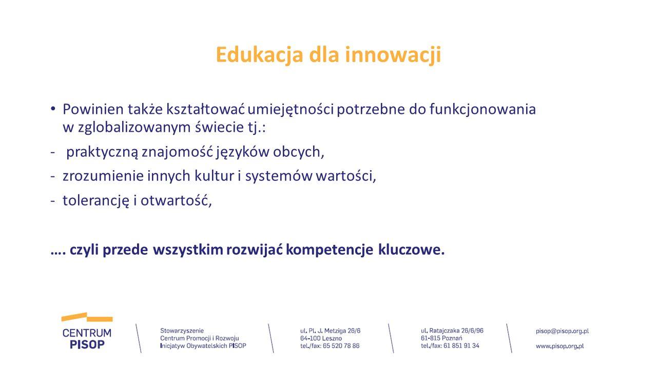 Edukacja dla innowacji Powinien także kształtować umiejętności potrzebne do funkcjonowania w zglobalizowanym świecie tj.: - praktyczną znajomość język