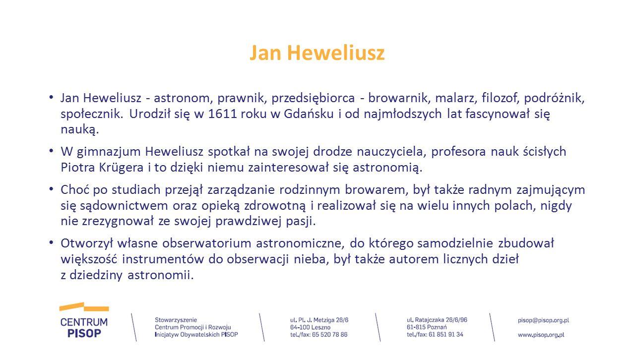 Jan Heweliusz Jan Heweliusz - astronom, prawnik, przedsiębiorca - browarnik, malarz, filozof, podróżnik, społecznik. Urodził się w 1611 roku w Gdańsku