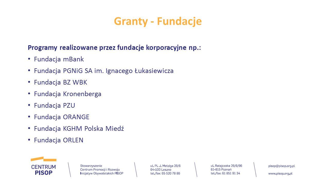 Granty - Fundacje Programy realizowane przez fundacje korporacyjne np.: Fundacja mBank Fundacja PGNiG SA im. Ignacego Łukasiewicza Fundacja BZ WBK Fun