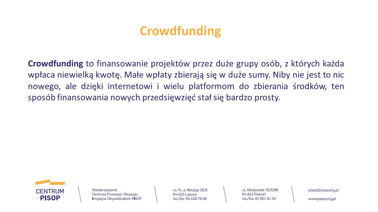Crowdfunding Crowdfunding to finansowanie projektów przez duże grupy osób, z których każda wpłaca niewielką kwotę. Małe wpłaty zbierają się w duże sum
