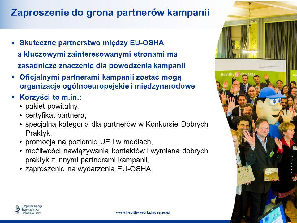 16 www.healthy-workplaces.eu/pl Zaproszenie do grona partnerów kampanii  Skuteczne partnerstwo między EU-OSHA a kluczowymi zainteresowanymi stronami ma zasadnicze znaczenie dla powodzenia kampanii  Oficjalnymi partnerami kampanii zostać mogą organizacje ogólnoeuropejskie i międzynarodowe  Korzyści to m.in.: pakiet powitalny, certyfikat partnera, specjalna kategoria dla partnerów w Konkursie Dobrych Praktyk, promocja na poziomie UE i w mediach, możliwości nawiązywania kontaktów i wymiana dobrych praktyk z innymi partnerami kampanii, zaproszenie na wydarzenia EU-OSHA.