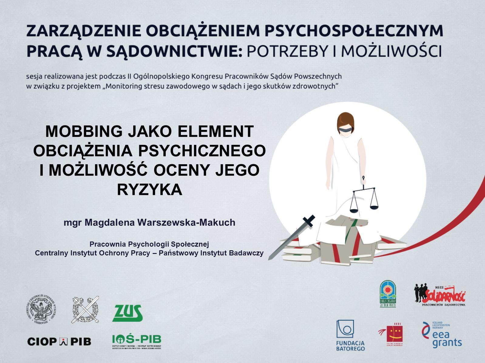 MOBBING JAKO ELEMENT OBCIĄŻENIA PSYCHICZNEGO I MOŻLIWOŚĆ OCENY JEGO RYZYKA mgr Magdalena Warszewska-Makuch Pracownia Psychologii Społecznej Centralny