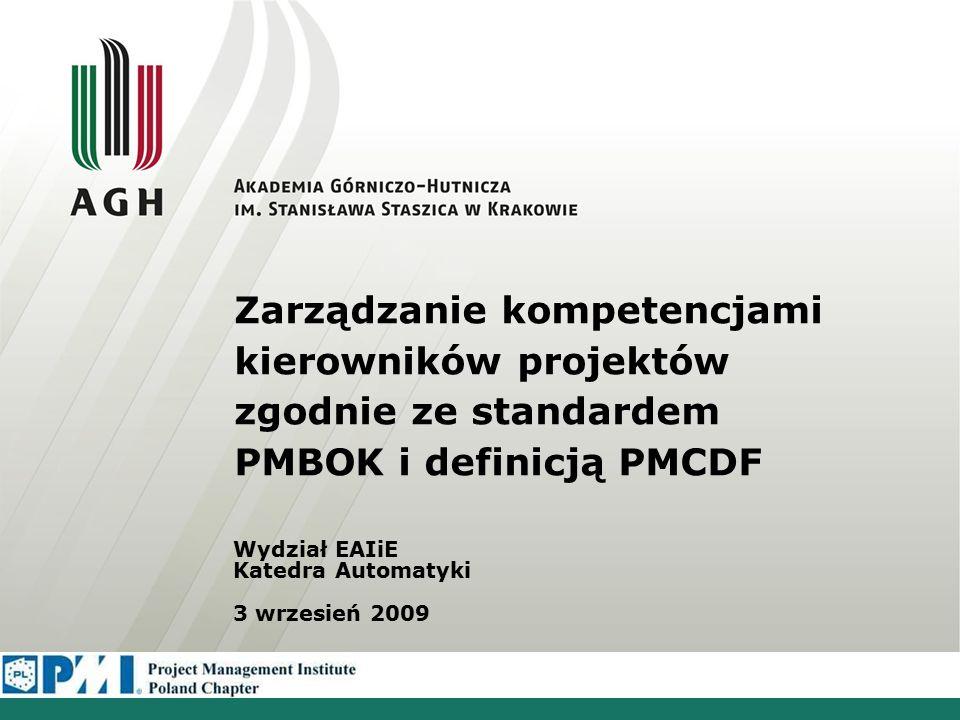 Zarządzanie kompetencjami kierowników projektów zgodnie ze standardem PMBOK i definicją PMCDF Wydział EAIiE Katedra Automatyki 3 wrzesień 2009