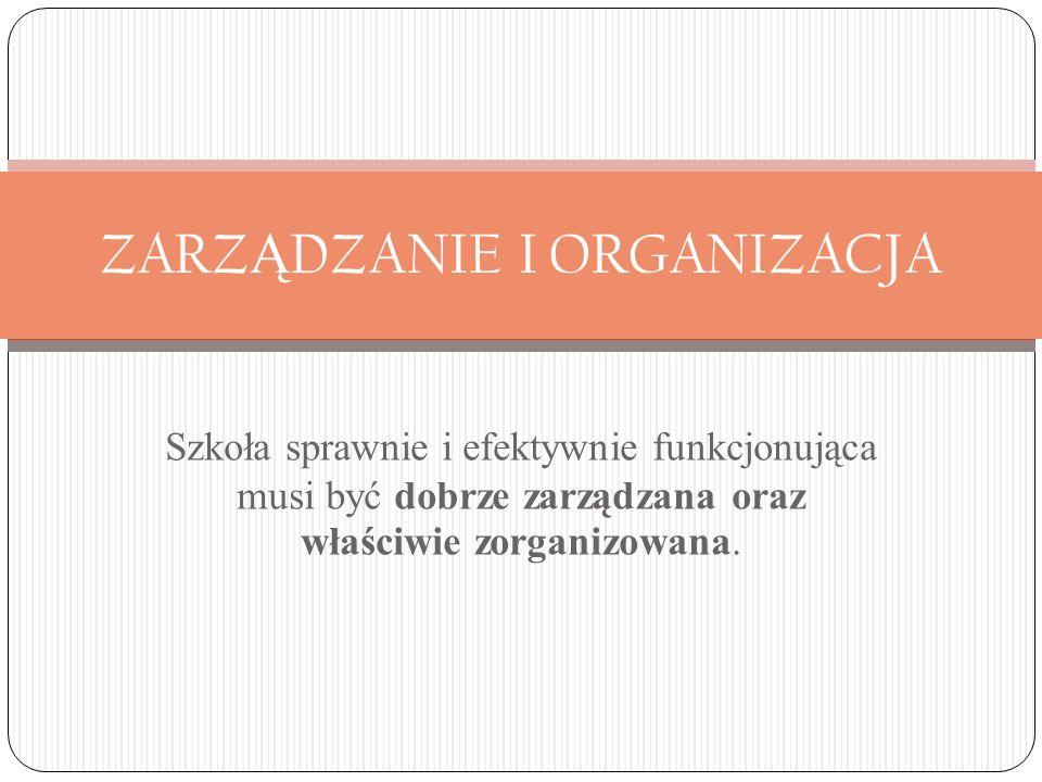 ZARZ Ą DZANIE I ORGANIZACJA Szkoła sprawnie i efektywnie funkcjonująca musi być dobrze zarządzana oraz właściwie zorganizowana.