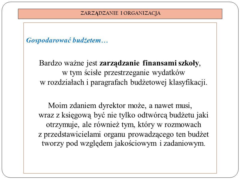 ZARZ Ą DZANIE I ORGANIZACJA Gospodarować budżetem… Bardzo ważne jest zarządzanie finansami szkoły, w tym ścisłe przestrzeganie wydatków w rozdziałach i paragrafach budżetowej klasyfikacji.