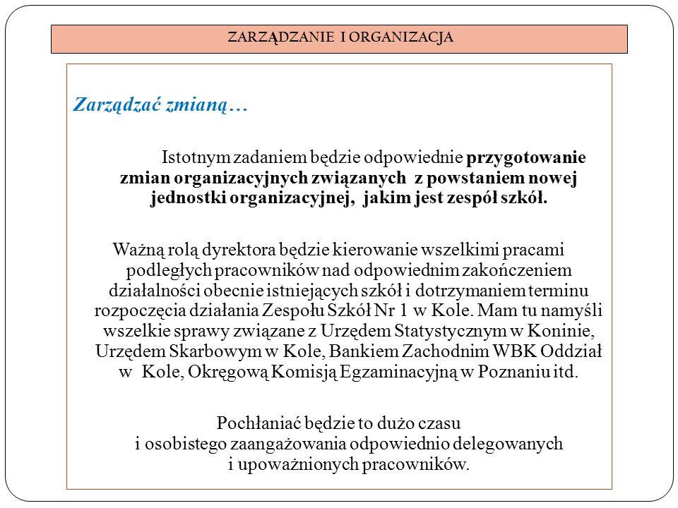 ZARZ Ą DZANIE I ORGANIZACJA Zarządzać zmianą… Istotnym zadaniem będzie odpowiednie przygotowanie zmian organizacyjnych związanych z powstaniem nowej jednostki organizacyjnej, jakim jest zespół szkół.