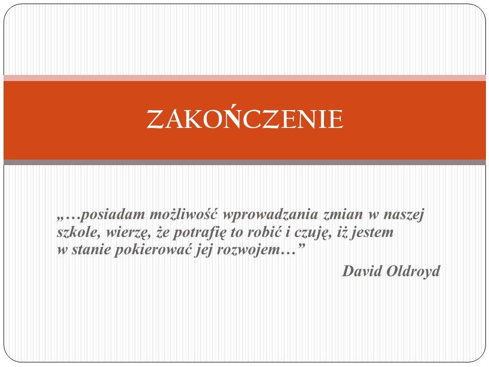 """""""…posiadam możliwość wprowadzania zmian w naszej szkole, wierzę, że potrafię to robić i czuję, iż jestem w stanie pokierować jej rozwojem… David Oldroyd ZAKO Ń CZENIE"""