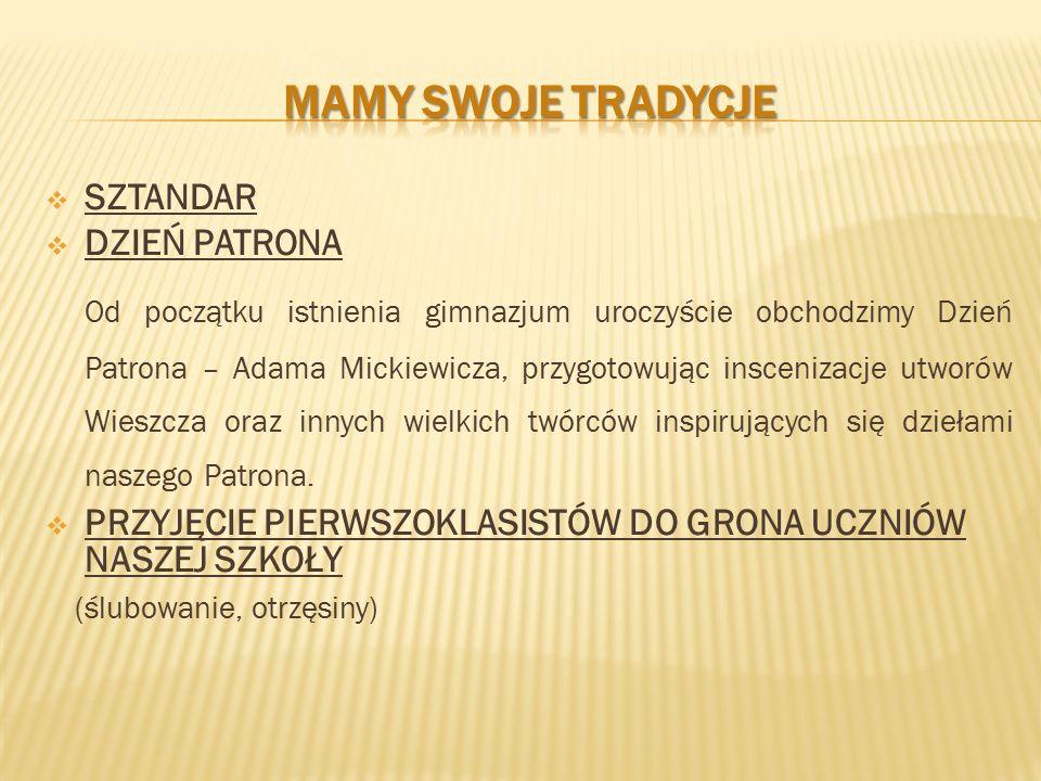  SZTANDAR  DZIEŃ PATRONA Od początku istnienia gimnazjum uroczyście obchodzimy Dzień Patrona – Adama Mickiewicza, przygotowując inscenizacje utworów Wieszcza oraz innych wielkich twórców inspirujących się dziełami naszego Patrona.