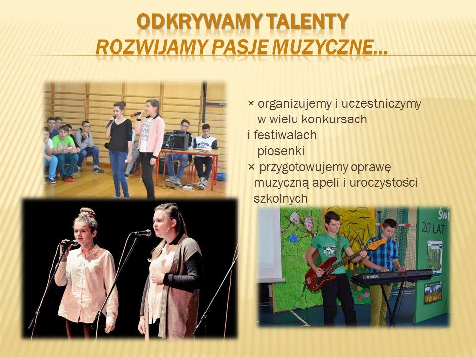 × organizujemy i uczestniczymy w wielu konkursach i festiwalach piosenki × przygotowujemy oprawę muzyczną apeli i uroczystości szkolnych
