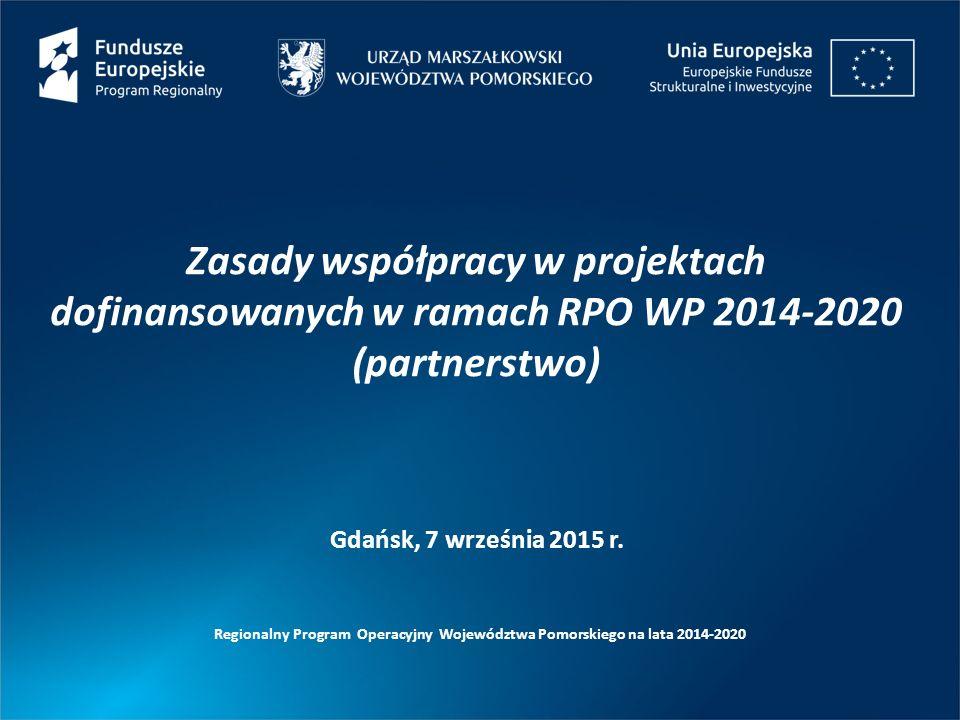 Zasady współpracy w projektach dofinansowanych w ramach RPO WP 2014-2020 (partnerstwo) Regionalny Program Operacyjny Województwa Pomorskiego na lata 2014-2020 Gdańsk, 7 września 2015 r.
