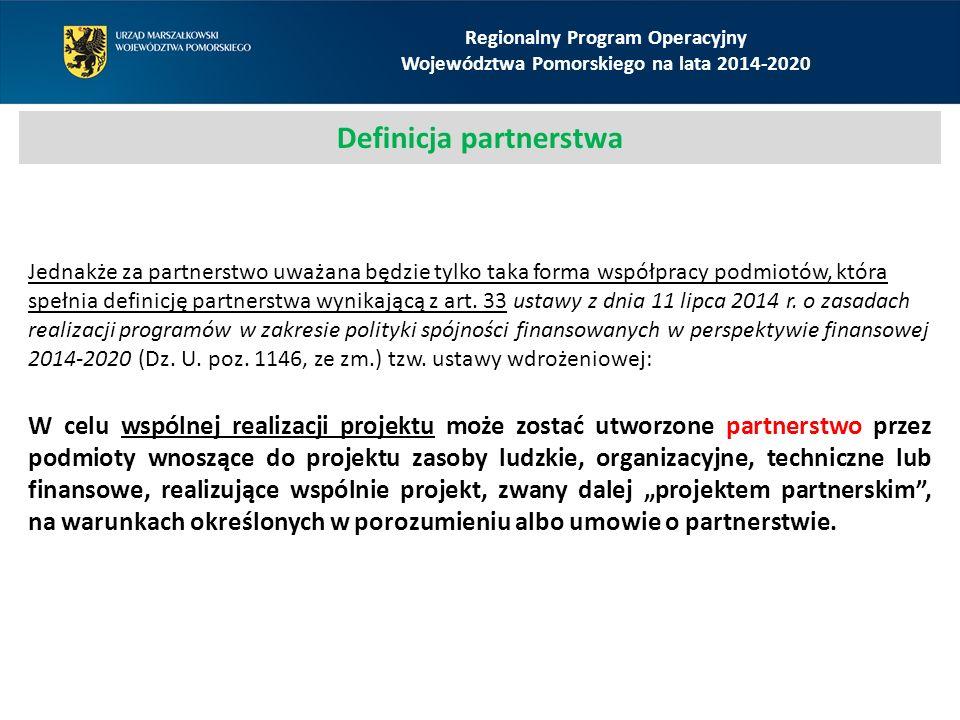 Definicja partnerstwa Regionalny Program Operacyjny Województwa Pomorskiego na lata 2014-2020 Jednakże za partnerstwo uważana będzie tylko taka forma współpracy podmiotów, która spełnia definicję partnerstwa wynikającą z art.