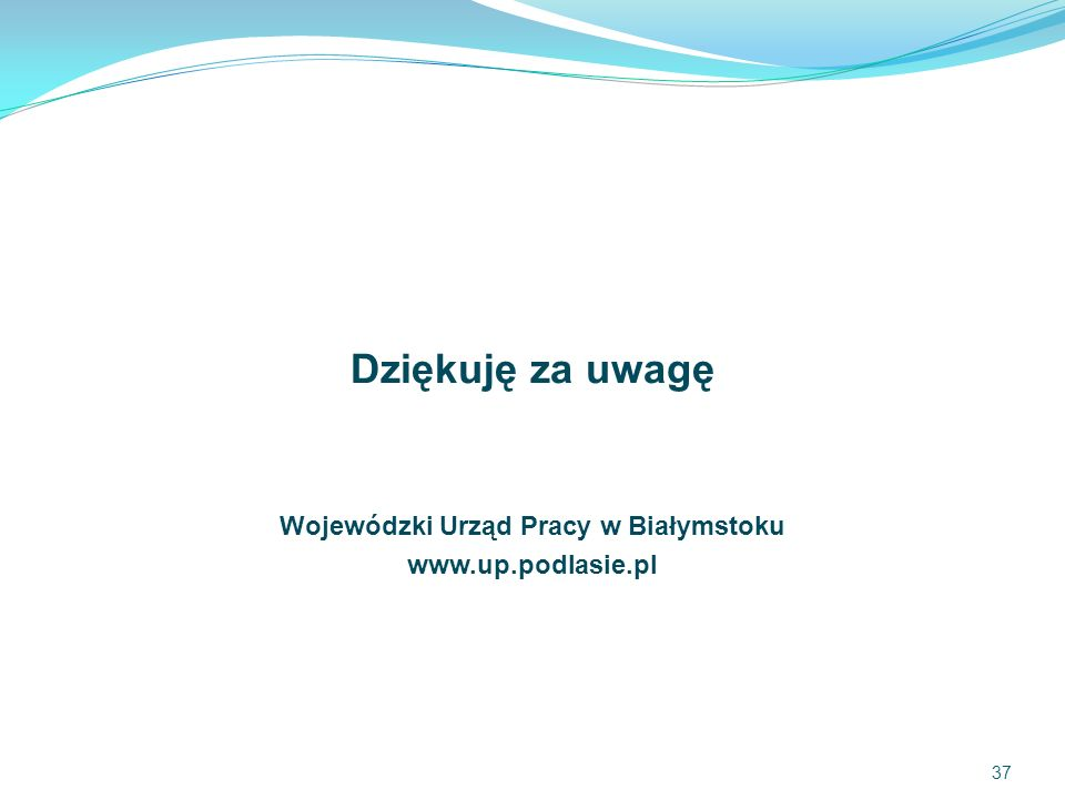 Dziękuję za uwagę Wojewódzki Urząd Pracy w Białymstoku www.up.podlasie.pl 37