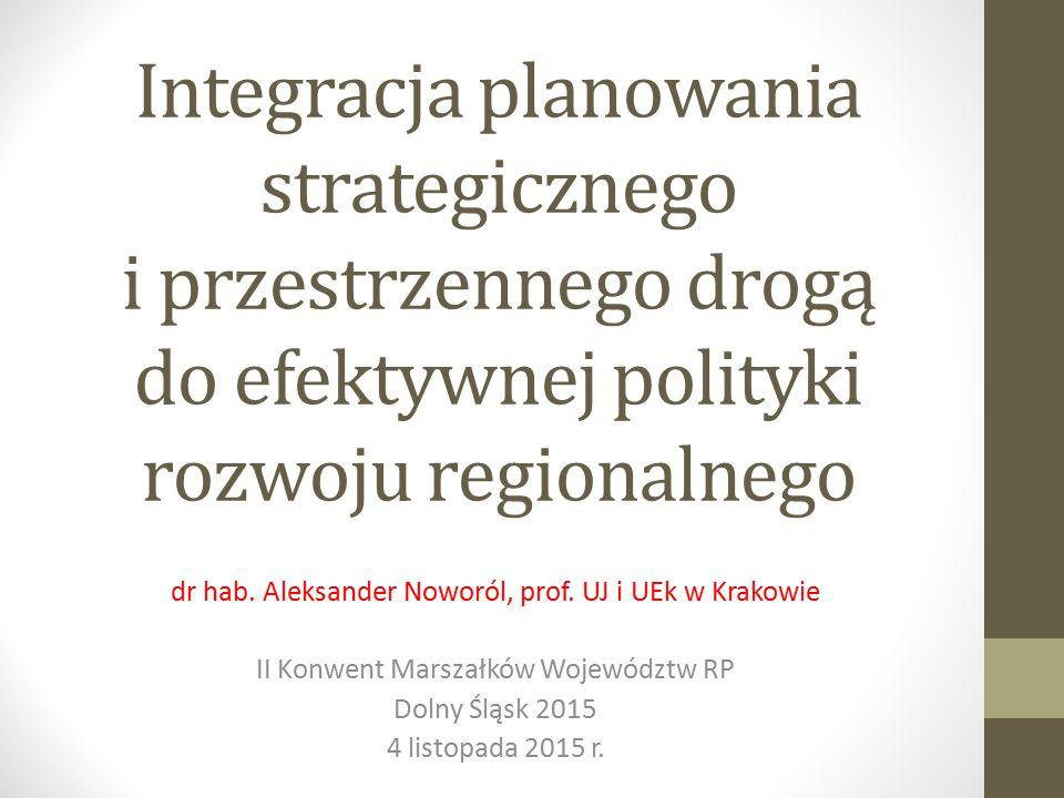 Integracja planowania strategicznego i przestrzennego drogą do efektywnej polityki rozwoju regionalnego dr hab. Aleksander Noworól, prof. UJ i UEk w K