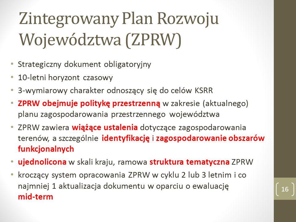 Zintegrowany Plan Rozwoju Województwa (ZPRW) Strategiczny dokument obligatoryjny 10-letni horyzont czasowy 3-wymiarowy charakter odnoszący się do celów KSRR ZPRW obejmuje politykę przestrzenną w zakresie (aktualnego) planu zagospodarowania przestrzennego województwa ZPRW zawiera wiążące ustalenia dotyczące zagospodarowania terenów, a szczególnie identyfikację i zagospodarowanie obszarów funkcjonalnych ujednolicona w skali kraju, ramowa struktura tematyczna ZPRW kroczący system opracowania ZPRW w cyklu 2 lub 3 letnim i co najmniej 1 aktualizacja dokumentu w oparciu o ewaluację mid-term 16