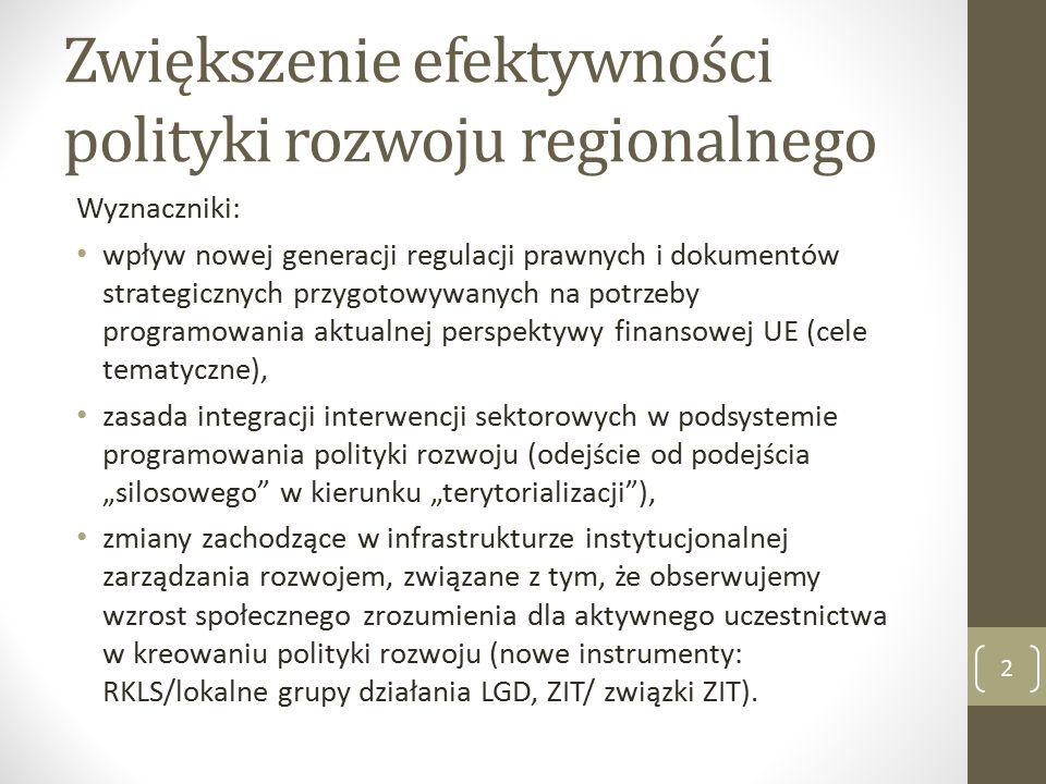 """Zwiększenie efektywności polityki rozwoju regionalnego Wyznaczniki: wpływ nowej generacji regulacji prawnych i dokumentów strategicznych przygotowywanych na potrzeby programowania aktualnej perspektywy finansowej UE (cele tematyczne), zasada integracji interwencji sektorowych w podsystemie programowania polityki rozwoju (odejście od podejścia """"silosowego w kierunku """"terytorializacji ), zmiany zachodzące w infrastrukturze instytucjonalnej zarządzania rozwojem, związane z tym, że obserwujemy wzrost społecznego zrozumienia dla aktywnego uczestnictwa w kreowaniu polityki rozwoju (nowe instrumenty: RKLS/lokalne grupy działania LGD, ZIT/ związki ZIT)."""