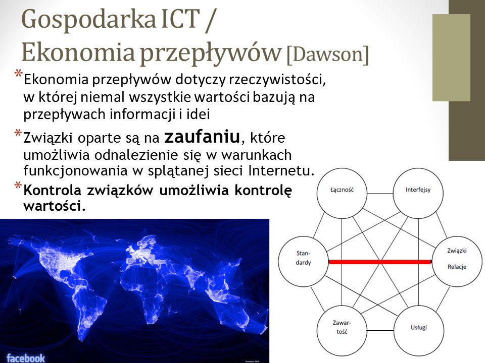 Gospodarka ICT / Ekonomia przepływów [Dawson] 3 * Ekonomia przepływów dotyczy rzeczywistości, w której niemal wszystkie wartości bazują na przepływach informacji i idei * Związki oparte są na zaufaniu, które umożliwia odnalezienie się w warunkach funkcjonowania w splątanej sieci Internetu.