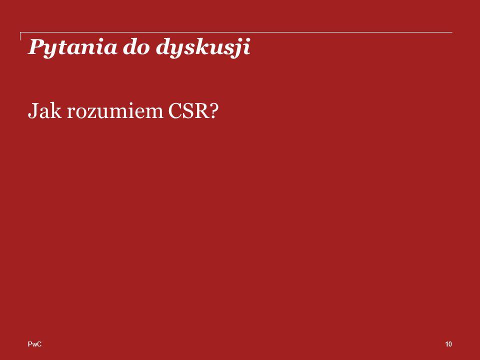 PwC Pytania do dyskusji Jak rozumiem CSR? 10