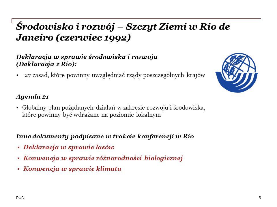 PwC Środowisko i rozwój – Szczyt Ziemi w Rio de Janeiro (czerwiec 1992) Deklaracja w sprawie środowiska i rozwoju (Deklaracja z Rio): 27 zasad, które powinny uwzględniać rządy poszczególnych krajów Agenda 21 Globalny plan pożądanych działań w zakresie rozwoju i środowiska, które powinny być wdrażane na poziomie lokalnym Inne dokumenty podpisane w trakcie konferencji w Rio Deklaracja w sprawie lasów Konwencja w sprawie różnorodności biologicznej Konwencja w sprawie klimatu 5