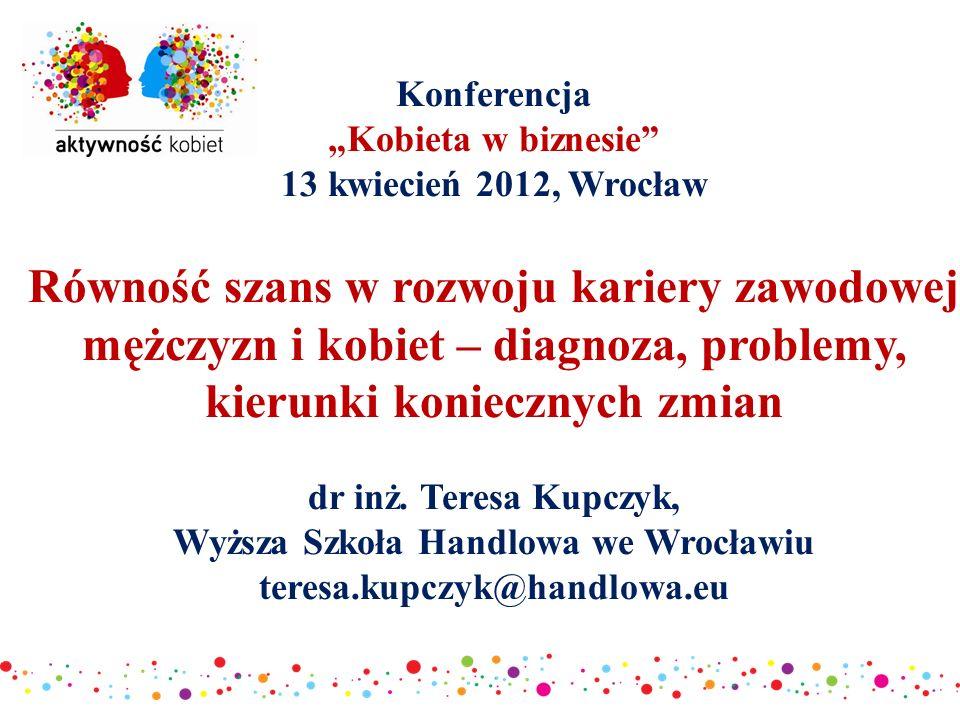 """Konferencja """"Kobieta w biznesie 13 kwiecień 2012, Wrocław Równość szans w rozwoju kariery zawodowej mężczyzn i kobiet – diagnoza, problemy, kierunki koniecznych zmian dr inż."""