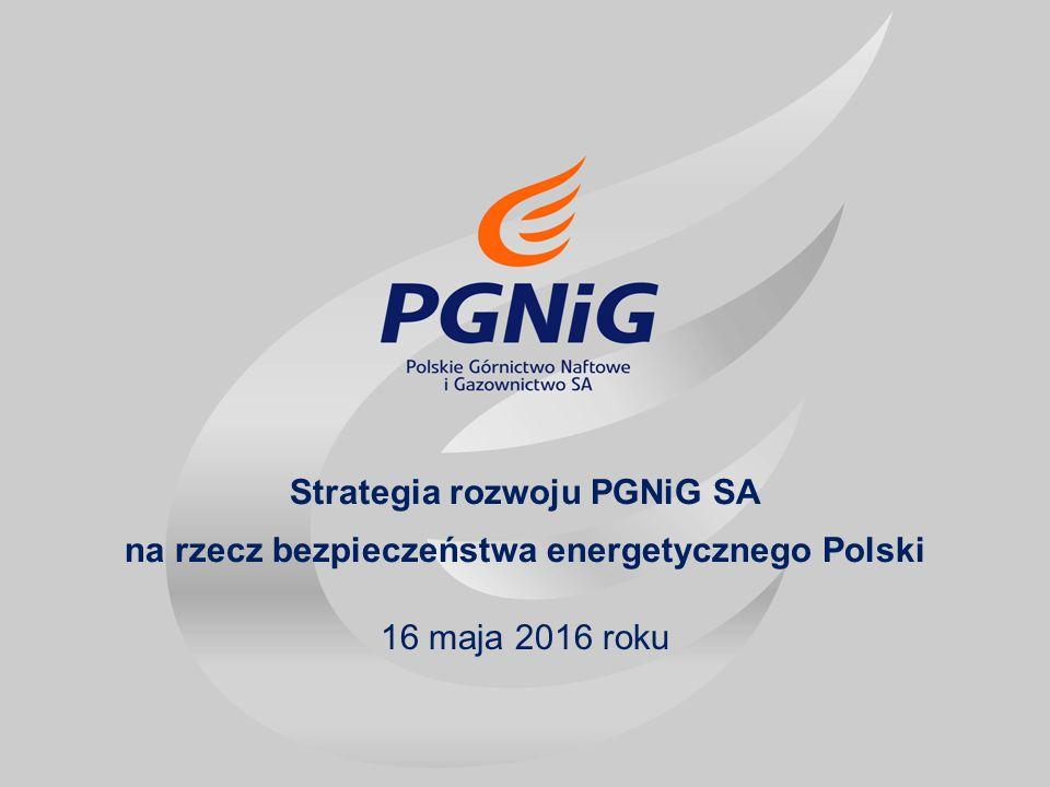 Strategia rozwoju PGNiG SA na rzecz bezpieczeństwa energetycznego Polski 16 maja 2016 roku