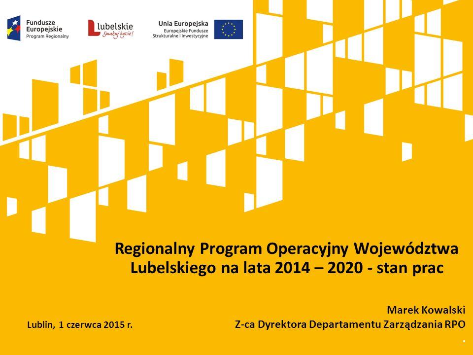 Regionalny Program Operacyjny Województwa Lubelskiego na lata 2014 – 2020 - stan prac Marek Kowalski Z-ca Dyrektora Departamentu Zarządzania RPO. Lubl