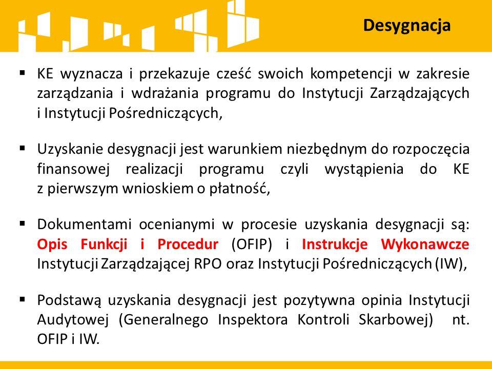 Desygnacja  KE wyznacza i przekazuje cześć swoich kompetencji w zakresie zarządzania i wdrażania programu do Instytucji Zarządzających i Instytucji Pośredniczących,  Uzyskanie desygnacji jest warunkiem niezbędnym do rozpoczęcia finansowej realizacji programu czyli wystąpienia do KE z pierwszym wnioskiem o płatność,  Dokumentami ocenianymi w procesie uzyskania desygnacji są: Opis Funkcji i Procedur (OFIP) i Instrukcje Wykonawcze Instytucji Zarządzającej RPO oraz Instytucji Pośredniczących (IW),  Podstawą uzyskania desygnacji jest pozytywna opinia Instytucji Audytowej (Generalnego Inspektora Kontroli Skarbowej) nt.