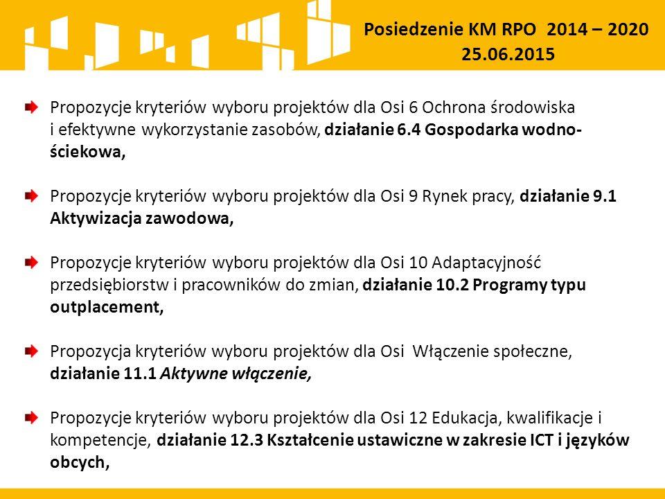 Propozycje kryteriów wyboru projektów dla Osi 6 Ochrona środowiska i efektywne wykorzystanie zasobów, działanie 6.4 Gospodarka wodno- ściekowa, Propozycje kryteriów wyboru projektów dla Osi 9 Rynek pracy, działanie 9.1 Aktywizacja zawodowa, Propozycje kryteriów wyboru projektów dla Osi 10 Adaptacyjność przedsiębiorstw i pracowników do zmian, działanie 10.2 Programy typu outplacement, Propozycja kryteriów wyboru projektów dla Osi Włączenie społeczne, działanie 11.1 Aktywne włączenie, Propozycje kryteriów wyboru projektów dla Osi 12 Edukacja, kwalifikacje i kompetencje, działanie 12.3 Kształcenie ustawiczne w zakresie ICT i języków obcych, Posiedzenie KM RPO 2014 – 2020 25.06.2015