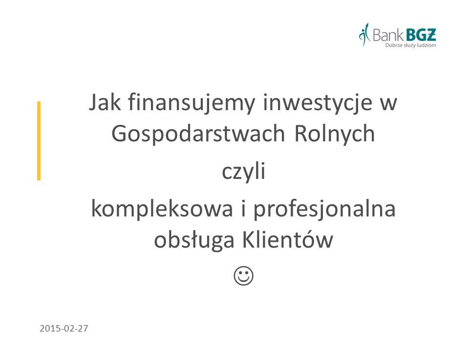 Jak finansujemy inwestycje w Gospodarstwach Rolnych czyli kompleksowa i profesjonalna obsługa Klientów 2015-02-27