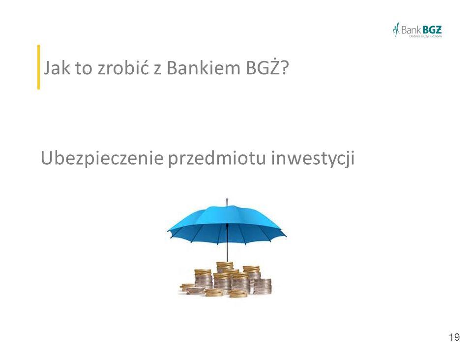 19 Jak to zrobić z Bankiem BGŻ? Ubezpieczenie przedmiotu inwestycji