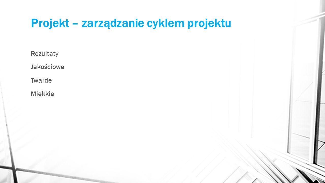 Projekt – zarządzanie cyklem projektu Rezultaty Jakościowe Twarde Miękkie