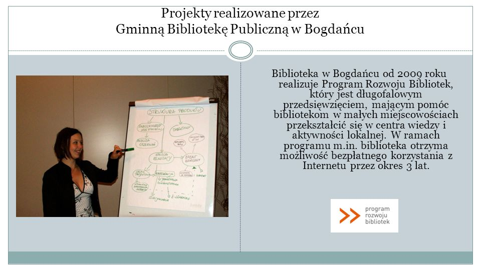 Projekty realizowane przez Gminną Bibliotekę Publiczną w Bogdańcu Biblioteka w Bogdańcu od 2009 roku realizuje Program Rozwoju Bibliotek, który jest d