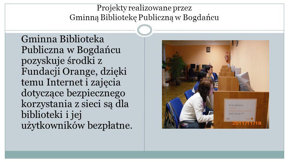 Projekty realizowane przez Gminną Bibliotekę Publiczną w Bogdańcu Gminna Biblioteka Publiczna w Bogdańcu pozyskuje środki z Fundacji Orange, dzięki te