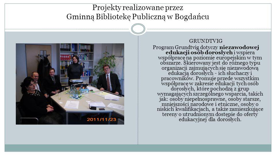 Projekty realizowane przez Gminną Bibliotekę Publiczną w Bogdańcu GRUNDTVIG Program Grundtvig dotyczy niezawodowej edukacji osób dorosłych i wspiera w