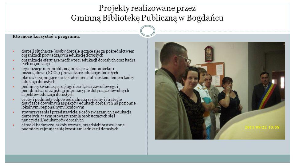 Projekty realizowane przez Gminną Bibliotekę Publiczną w Bogdańcu Kto może korzystać z programu: dorośli słuchacze (osoby dorosłe uczące się) za pośre