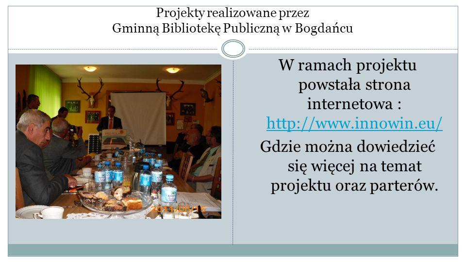 Projekty realizowane przez Gminną Bibliotekę Publiczną w Bogdańcu W ramach projektu powstała strona internetowa : http://www.innowin.eu/ http://www.in