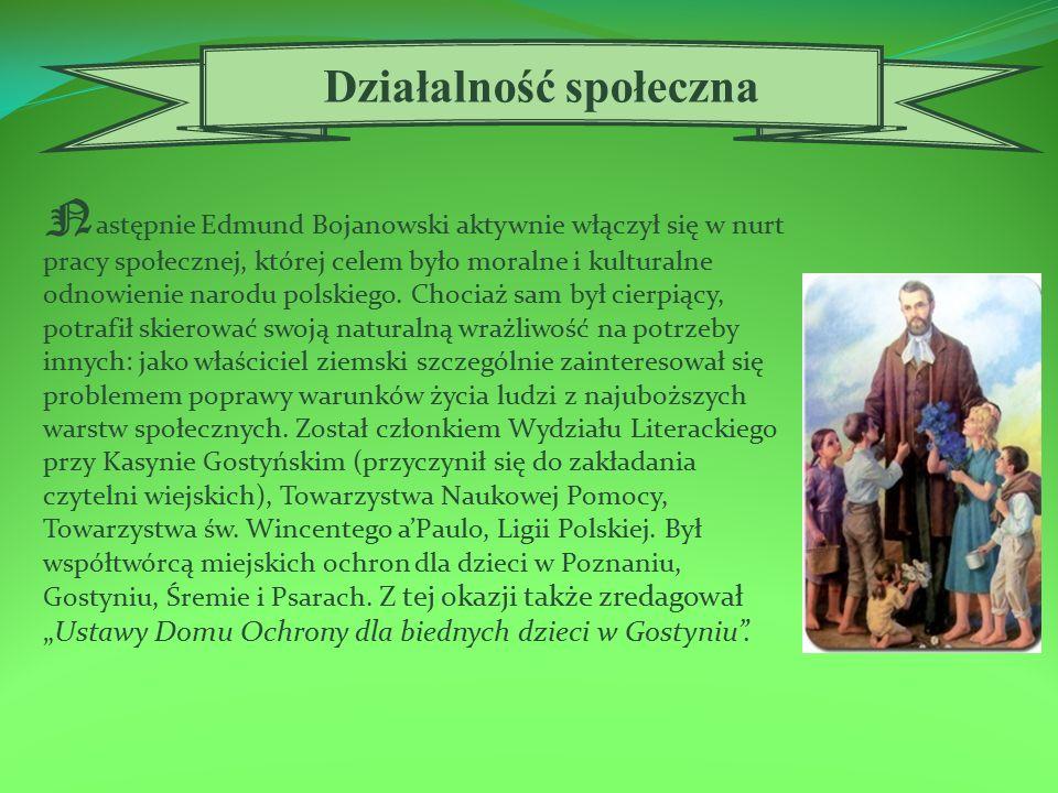 N astępnie Edmund Bojanowski aktywnie włączył się w nurt pracy społecznej, której celem było moralne i kulturalne odnowienie narodu polskiego.