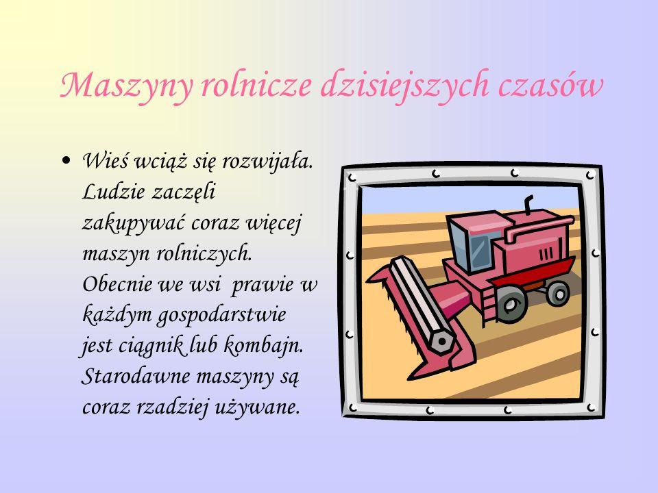 Maszyny rolnicze dzisiejszych czasów Wieś wciąż się rozwijała. Ludzie zaczęli zakupywać coraz więcej maszyn rolniczych. Obecnie we wsi prawie w każdym