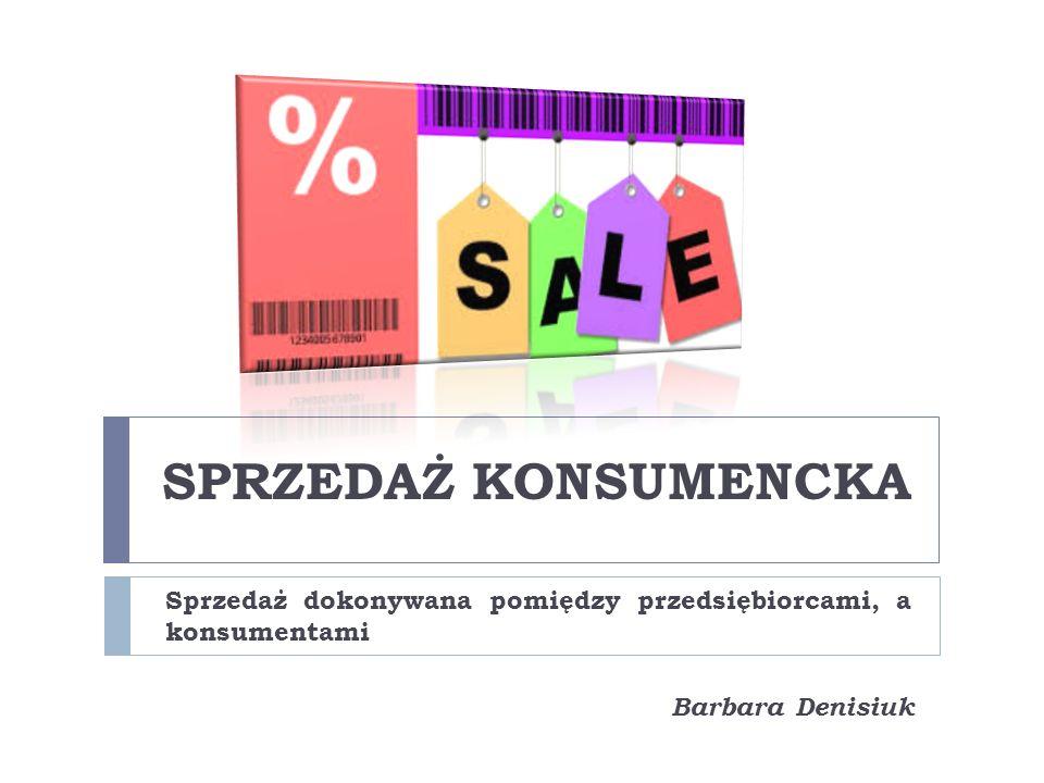 SPRZEDAŻ KONSUMENCKA Sprzedaż dokonywana pomiędzy przedsiębiorcami, a konsumentami Barbara Denisiuk