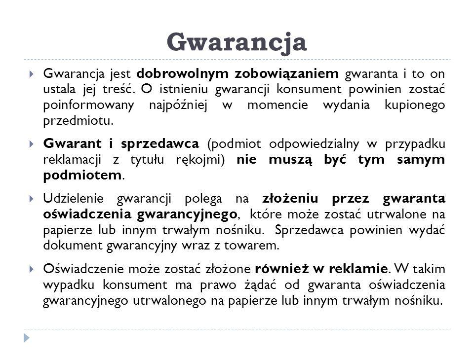 Gwarancja  Gwarancja jest dobrowolnym zobowiązaniem gwaranta i to on ustala jej treść. O istnieniu gwarancji konsument powinien zostać poinformowany