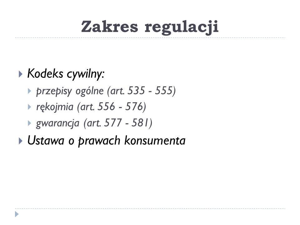 Zakres regulacji  Kodeks cywilny:  przepisy ogólne (art. 535 - 555)  rękojmia (art. 556 - 576)  gwarancja (art. 577 - 581)  Ustawa o prawach kons