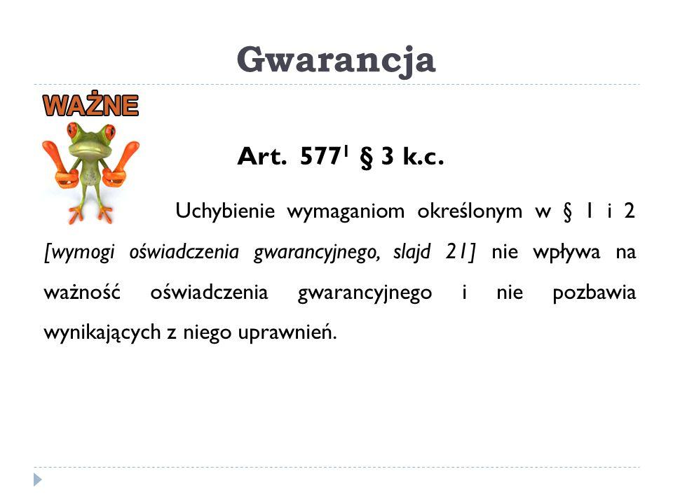 Gwarancja Art. 577 1 § 3 k.c. Uchybienie wymaganiom określonym w § 1 i 2 [wymogi oświadczenia gwarancyjnego, slajd 21] nie wpływa na ważność oświadcze