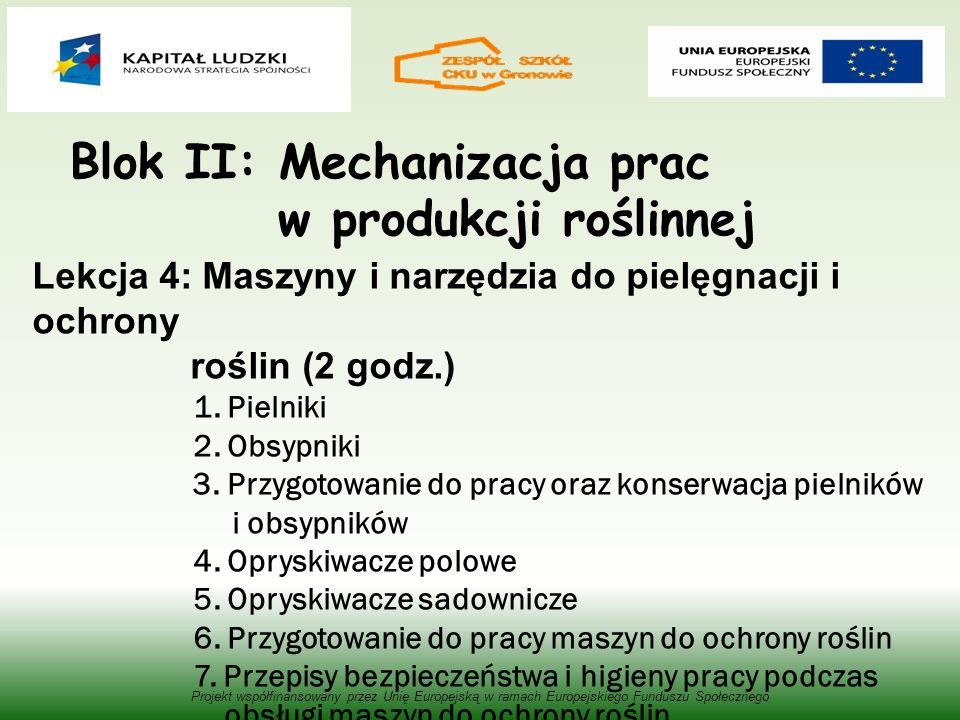 Blok II: Mechanizacja prac w produkcji roślinnej Projekt współfinansowany przez Unię Europejską w ramach Europejskiego Funduszu Społecznego Lekcja 4: Maszyny i narzędzia do pielęgnacji i ochrony roślin (2 godz.) 1.