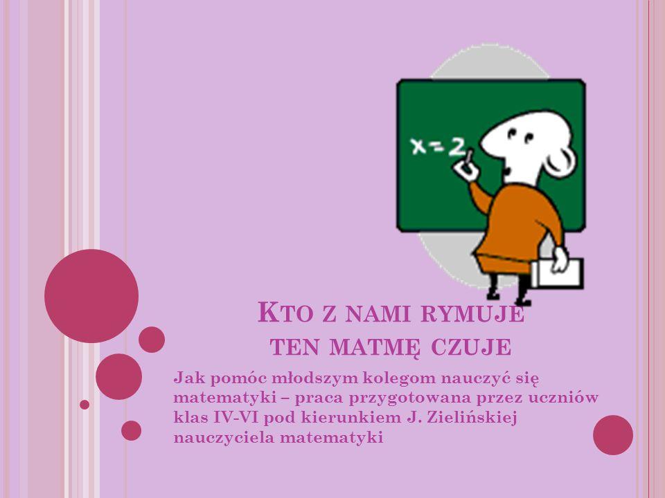 K TO Z NAMI RYMUJE TEN MATMĘ CZUJE Jak pomóc młodszym kolegom nauczyć się matematyki – praca przygotowana przez uczniów klas IV-VI pod kierunkiem J. Z