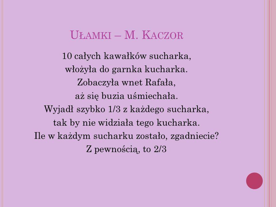 U ŁAMKI – M. K ACZOR 10 całych kawałków sucharka, włożyła do garnka kucharka. Zobaczyła wnet Rafała, aż się buzia uśmiechała. Wyjadł szybko 1/3 z każd