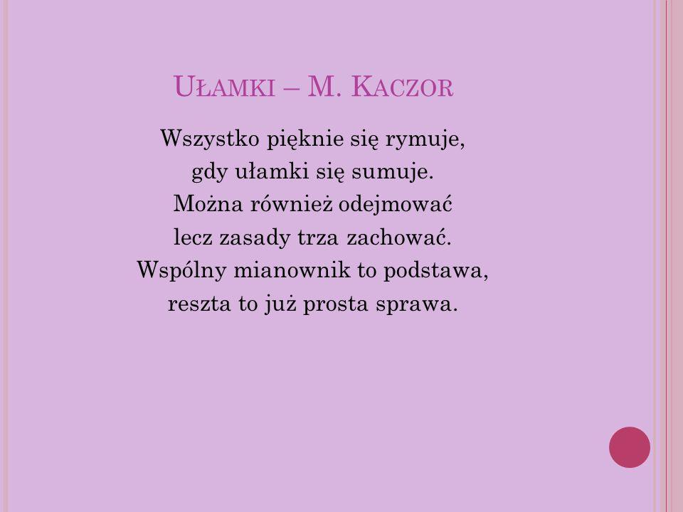 U ŁAMKI – M. K ACZOR Wszystko pięknie się rymuje, gdy ułamki się sumuje. Można również odejmować lecz zasady trza zachować. Wspólny mianownik to podst