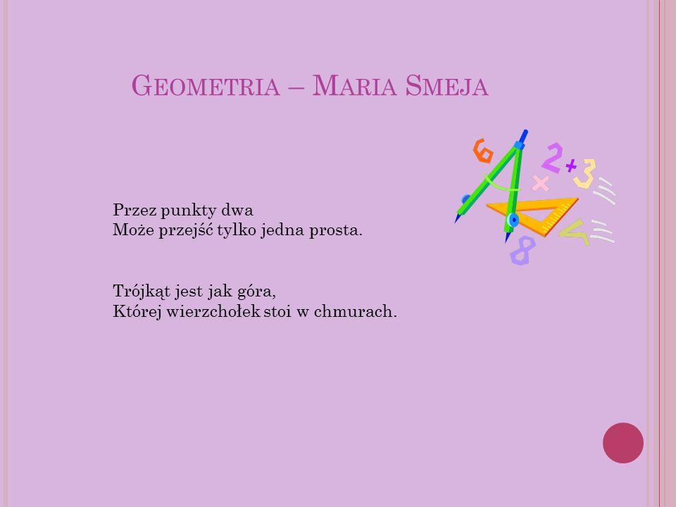 G EOMETRIA – M ARIA S MEJA Przez punkty dwa Może przejść tylko jedna prosta. Trójkąt jest jak góra, Której wierzchołek stoi w chmurach.