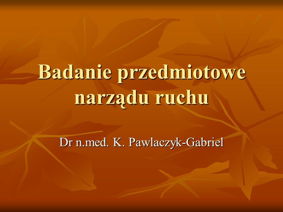 Badanie przedmiotowe narządu ruchu Dr n.med. K. Pawlaczyk-Gabriel