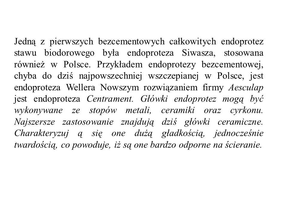 Jedną z pierwszych bezcementowych całkowitych endoprotez stawu biodorowego była endoproteza Siwasza, stosowana również w Polsce. Przykładem endoprotez