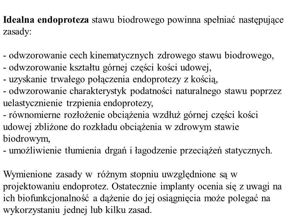 Idealna endoproteza stawu biodrowego powinna spełniać następujące zasady: - odwzorowanie cech kinematycznych zdrowego stawu biodrowego, - odwzorowanie