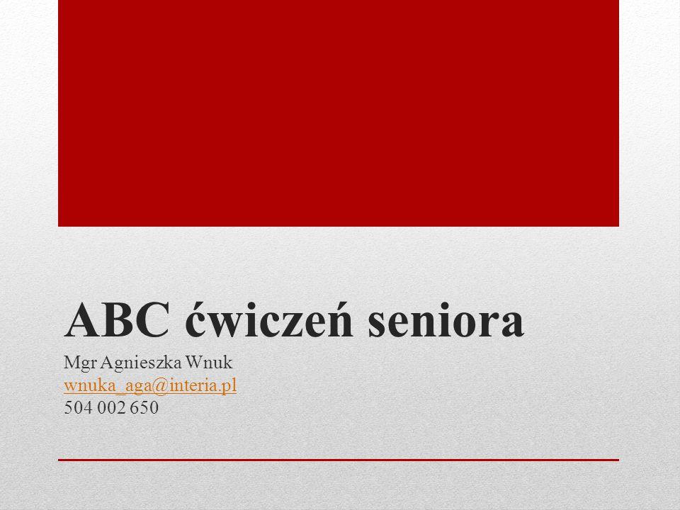 ABC ćwiczeń seniora Mgr Agnieszka Wnuk wnuka_aga@interia.pl 504 002 650